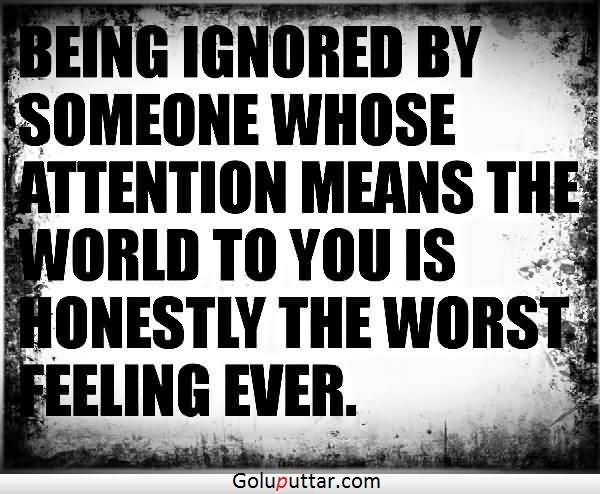 Nice Being Ignored Quote Honestly It Is The Bad Feeling