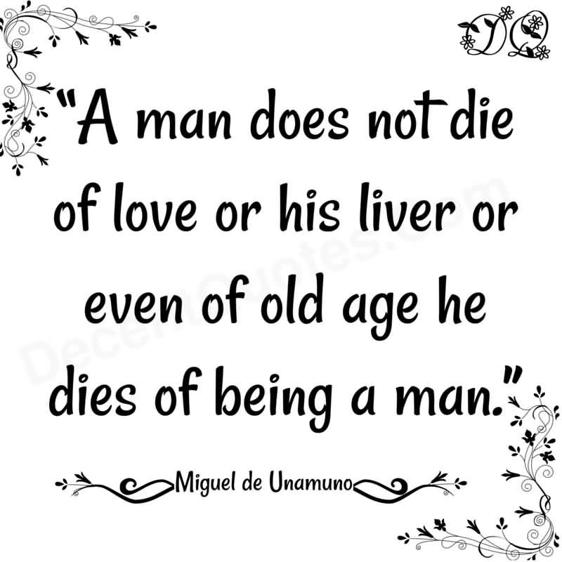 A man does not die of love or his liver or even of old age; he dies of being a man. Miguel de Unamuno