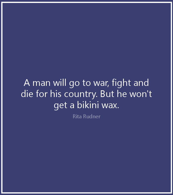 A man will go to war, fight and die for his country. But he won't get a bikini wax. Rita Rudner