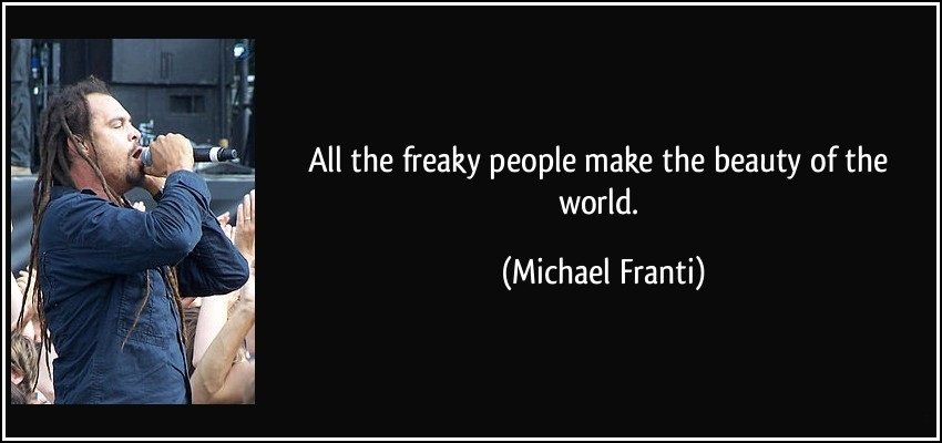 All the freaky people make the beauty of the world - Michael Franti