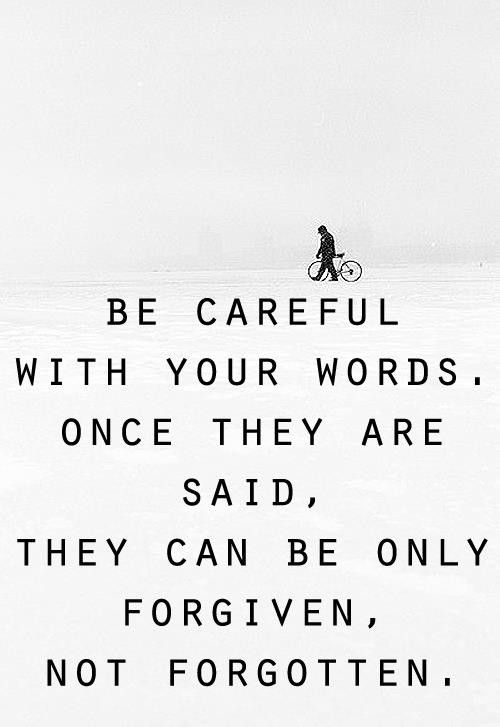 Be careful with your words once they are said they can be only forgiven not forgotten