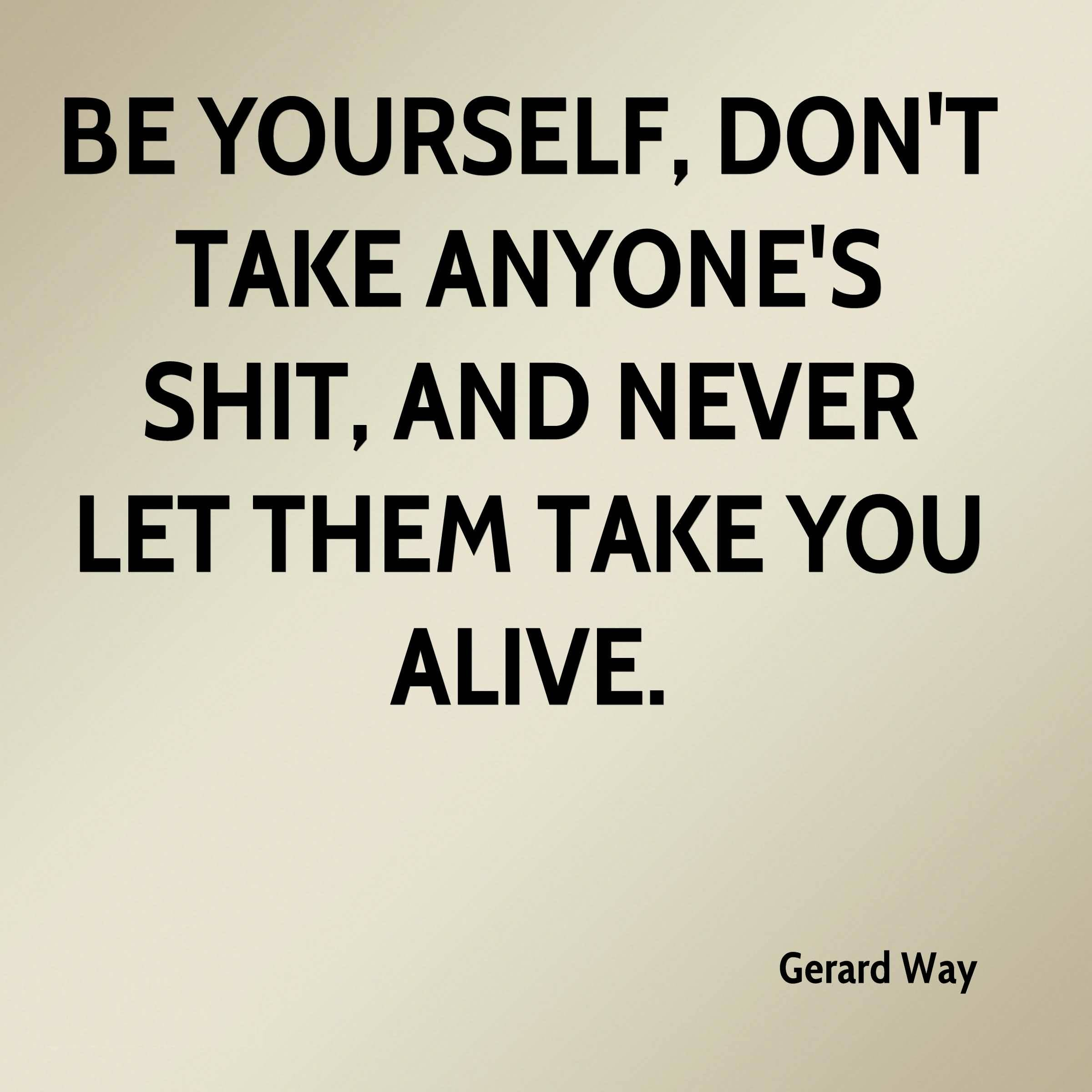 Be yourself dont take anyones shit and never let then take you alive - Gerard Way