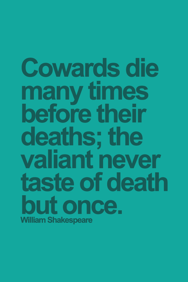 Cowards die many times before their deaths; the valiant never taste of death but once. William Shakespeare