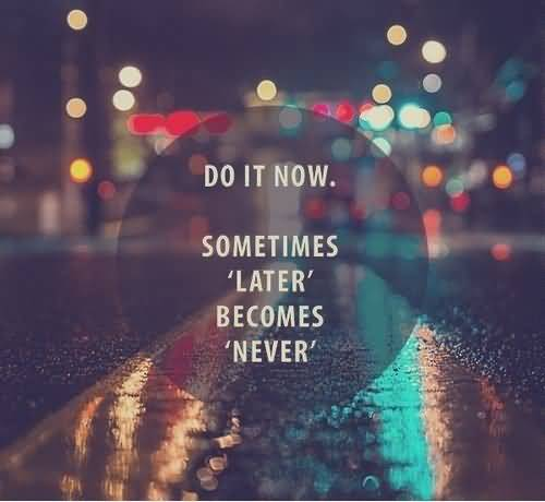 Do it now sometimes later becomes never (2)