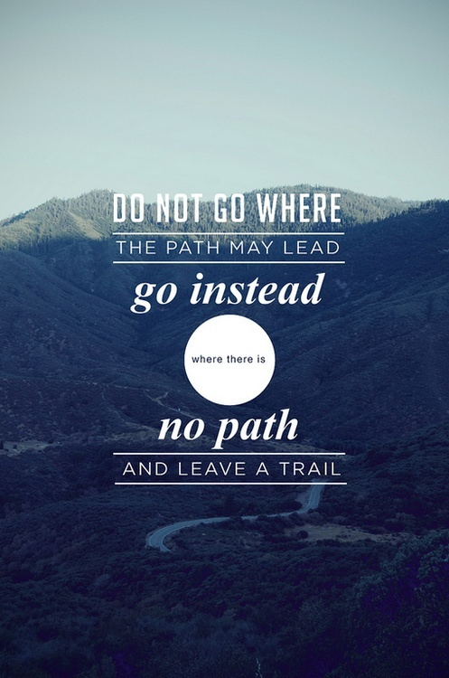 Do not go where the path may lead go instead where there is no path and leave a trail