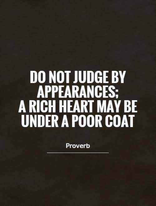 Do not judge by appearances a rich heart may be under a poor coat - Proverb