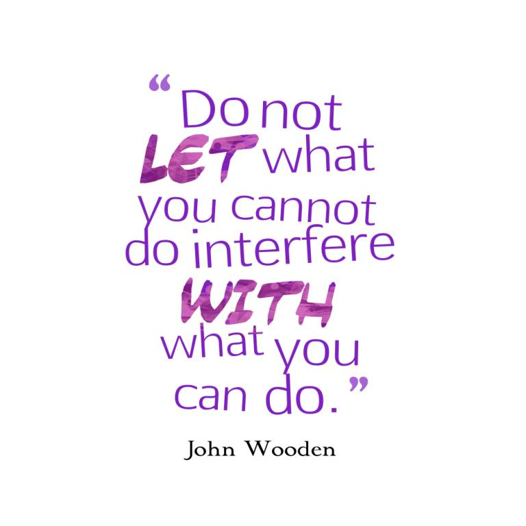 Do not let what you cannot do interfere with what you can do - John Wooden
