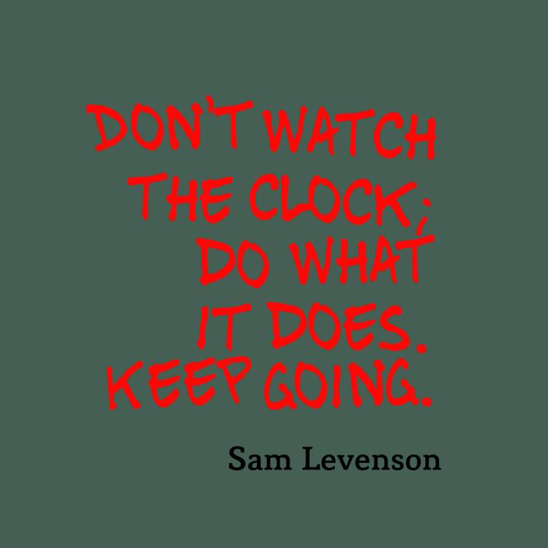 Don't watch the clock do what it does keep going - Sam Levenson