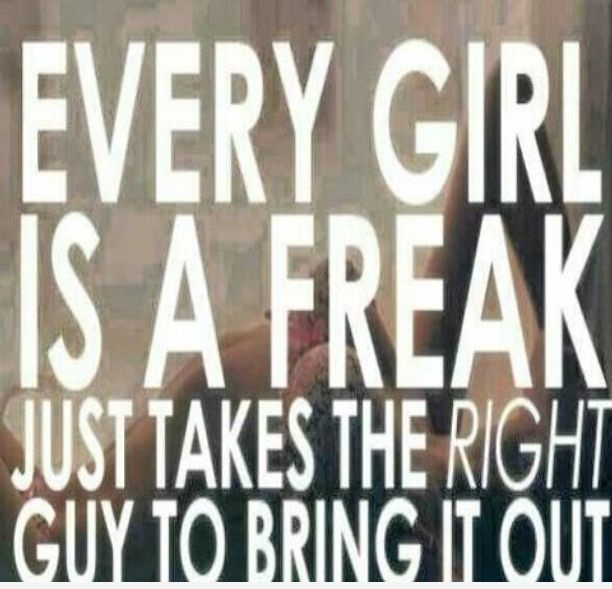 Every girl is a freak just takes the right guy to bring it out (2)