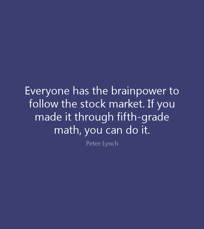 Everyone has the brainpower to follow the stock market. If you made it through fifth-grade math, you can do it. Peter Lynch