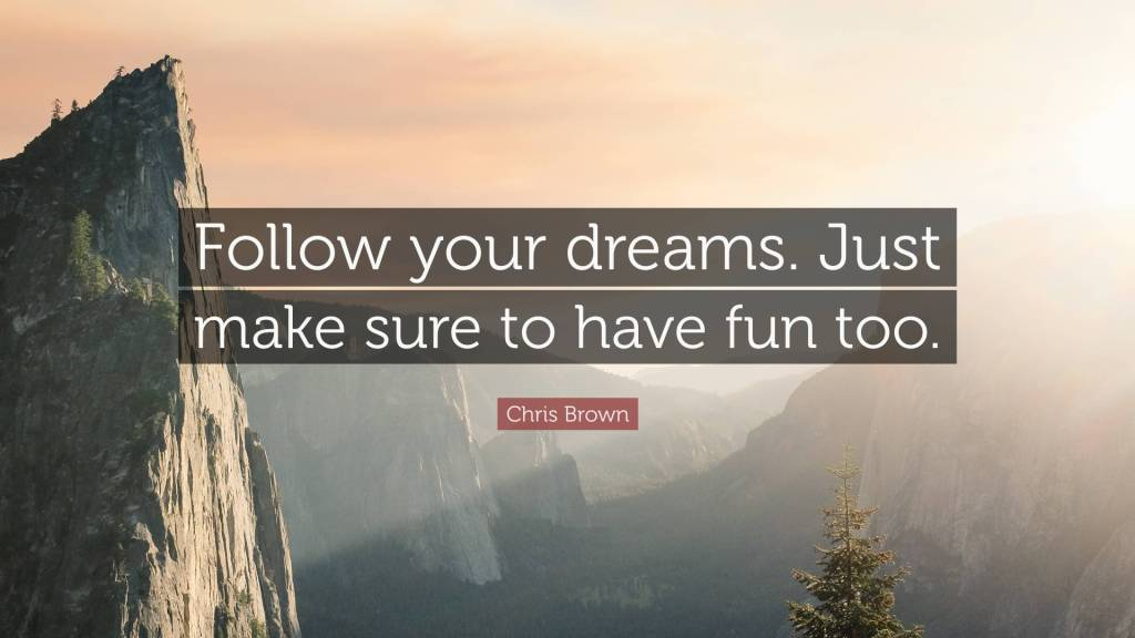 Follow your dreams. Just make sure to have fun too. - Chris Brown