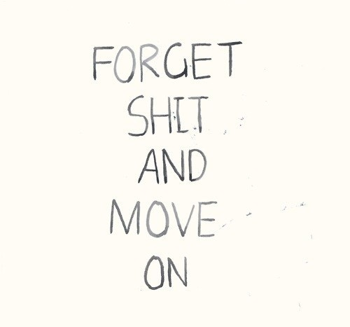 Forget shit and move on