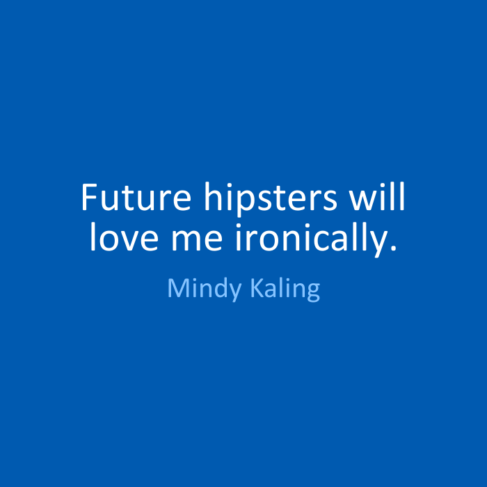 Future hipsters will love me ironically. Mindy Kaling