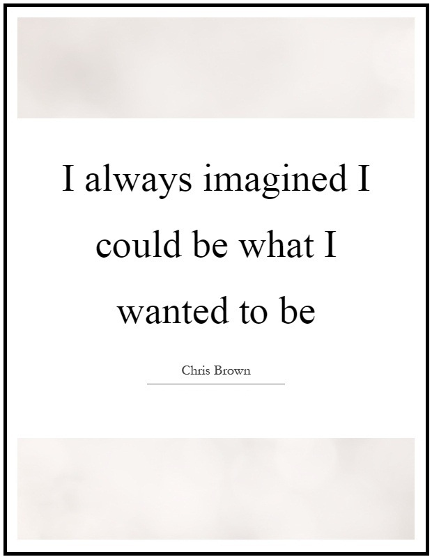 I always imagined I could be what I wanted to be. - Chris Brown