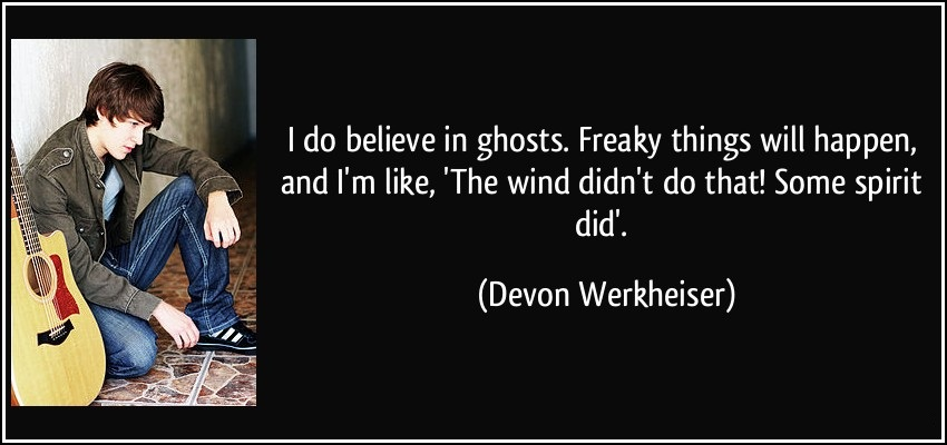 I do believe in ghosts freaky things will happen and im like the wind didnt do that some - Devon Werkheiser