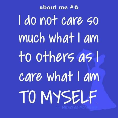 I do not care so much what I am to others as I care what I am to myself.