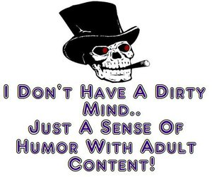 I don't have a dirty mind just a sense of humor with adult content
