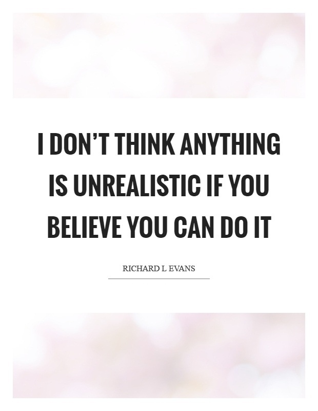 I don't think anything is unrealistic if you believe you can do it. Richard L. Evans