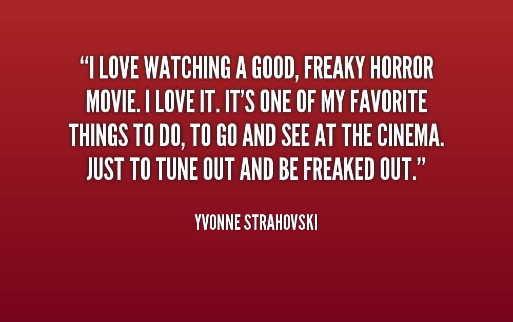 I love watching a good freaky horror movie i love it it's one of my favourite things to do - Yvonne Strahovski