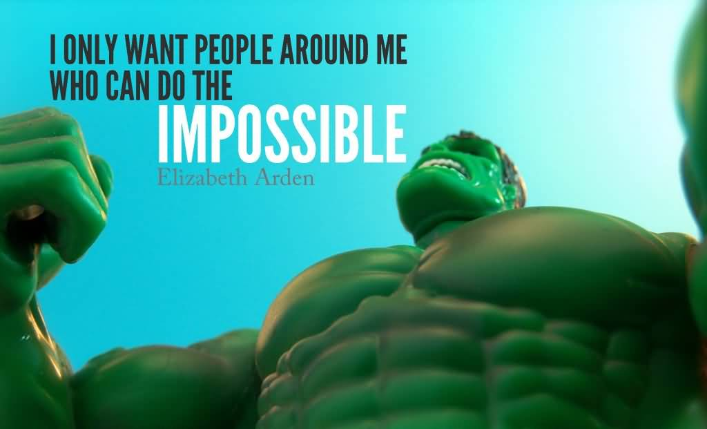 I only want people around me who can do the impossible - Elizabeth Arden