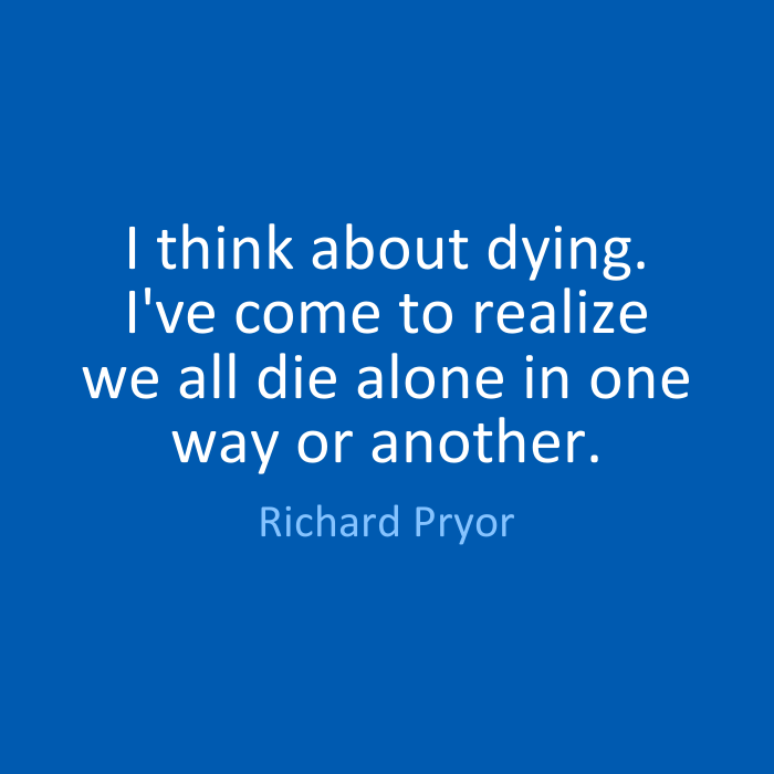 I think about dying. I've come to realize we all die alone in one way or another. Richard Pryor
