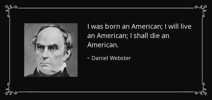 I was born an American; I will live an American; I shall die an American. Daniel Webster
