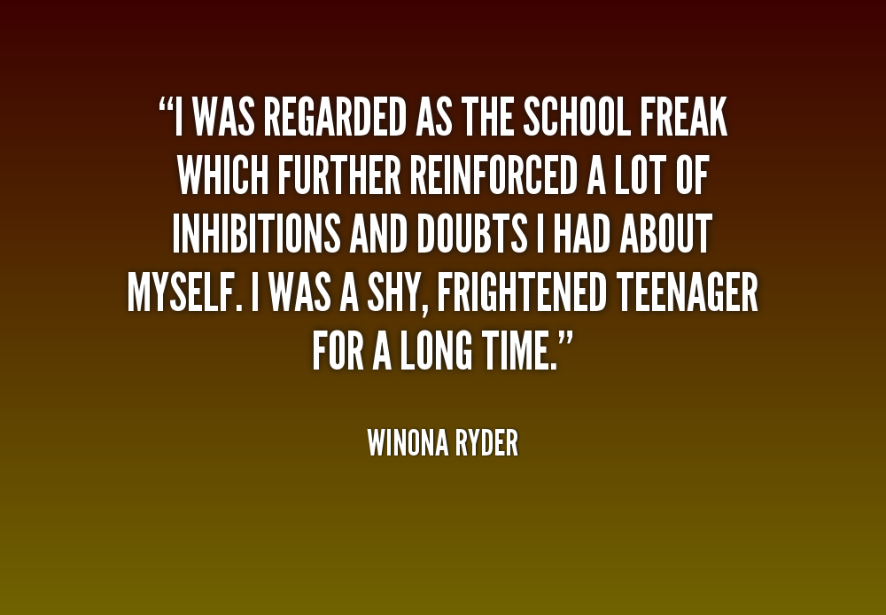 I was regarded as the school freak which further reinforced a lot of inhibitions - Winona Ryder