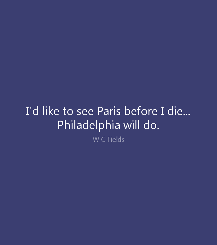 I'd like to see Paris before I die... Philadelphia will do. W. C. Fields