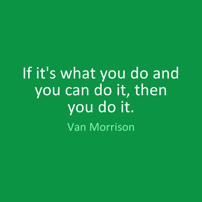 If it's what you do and you can do it, then you do it. Van Morrison