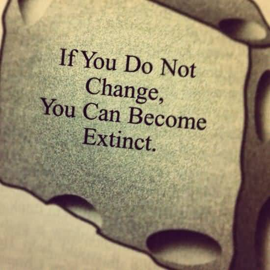 If you do not change you can become extinct