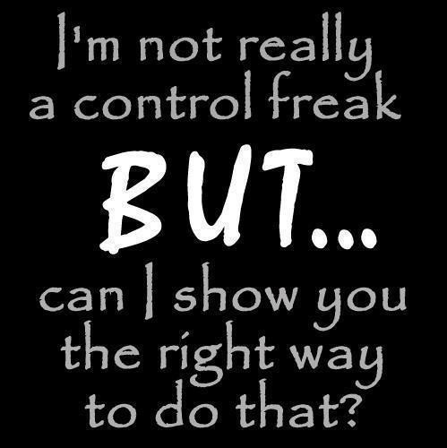 Im not really a control freak but can i show you the right way to do that