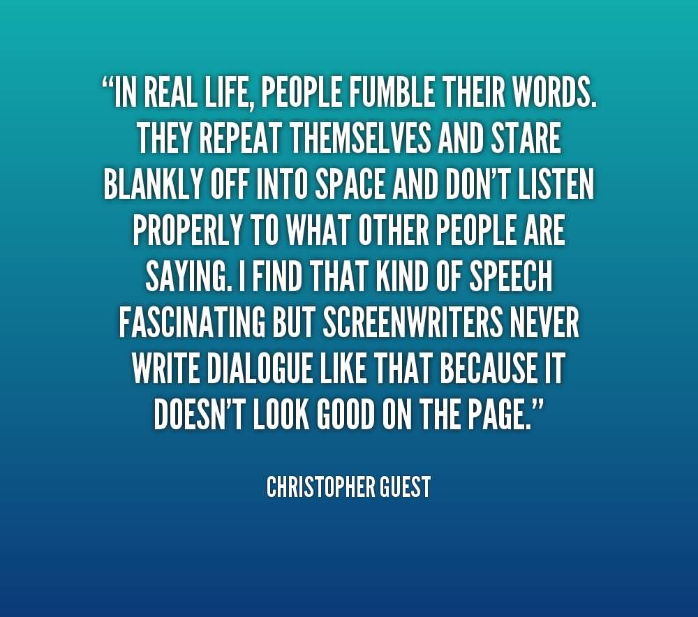 In real life people fumble their words they repeat themselves and stare - Christopher Guest