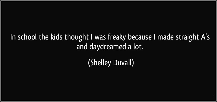 In school the kids thought i was freaky because i made straight as and daydreamed a lot - Shelley Duvall