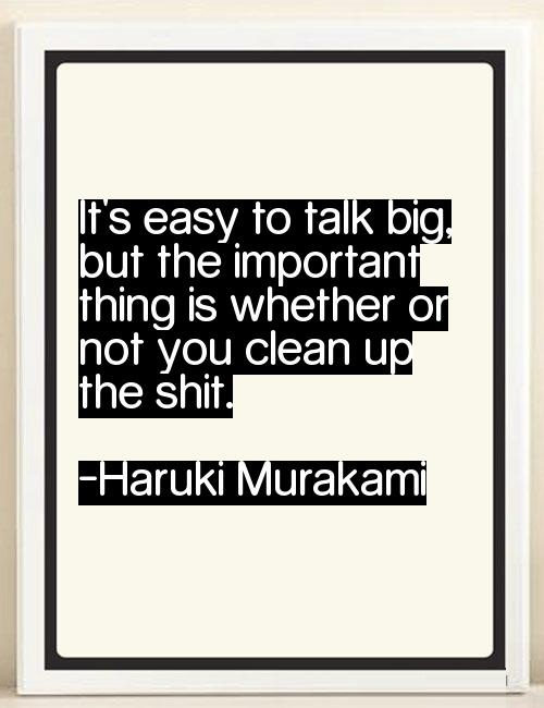 It's easy to talk big, but the important thing is whether or not you clean up the shit ― Haruki Murakami