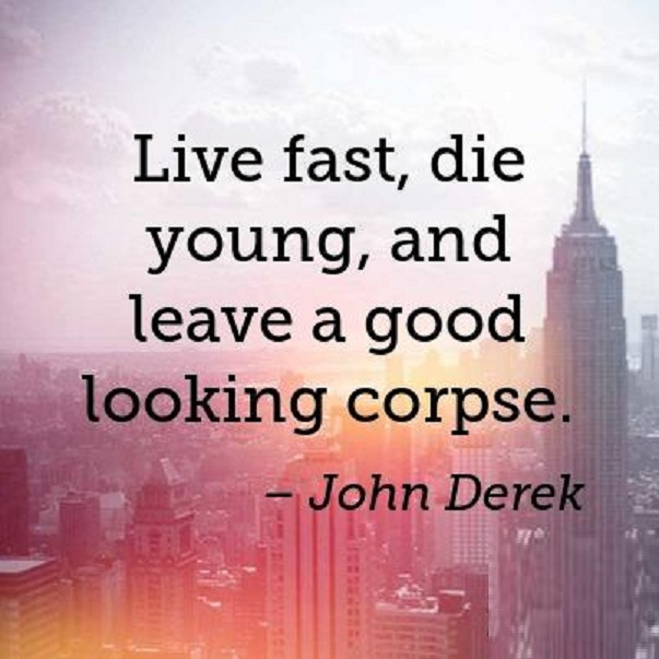 Live fast, die young, and leave a good looking corpse. John Derek