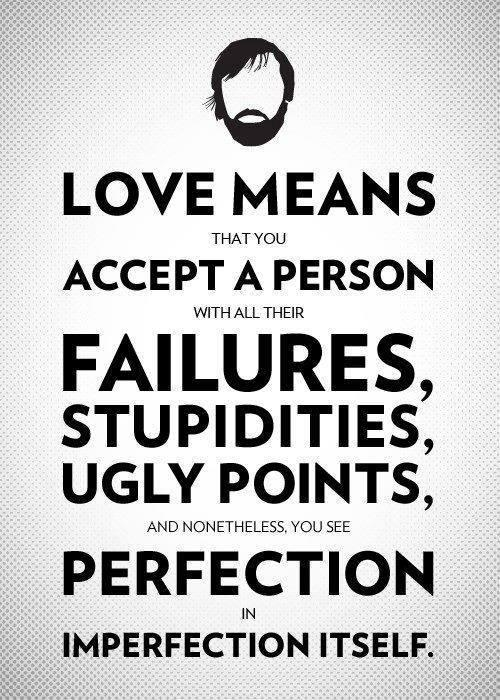 Love means that you accept person with all their failures stupidities ugly points and nonetheless you see