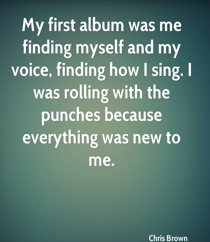 My first album was me finding myself and my voice finding how I sing. I was rolling with the punches because everything was new to me. - Chris Brown