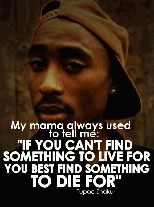 My mama always used to tell me 'If you can't find something' to live for, you best find something' to die for.' Tupac Shakur