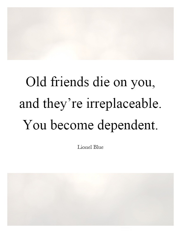 Old friends die on you, and they're irreplaceable. You become dependent. Lionel Blue