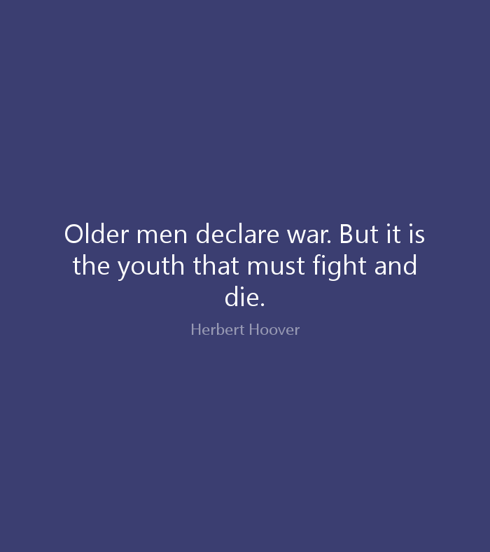 Older men declare war. But it is the youth that must fight and die. Herbert Hoover