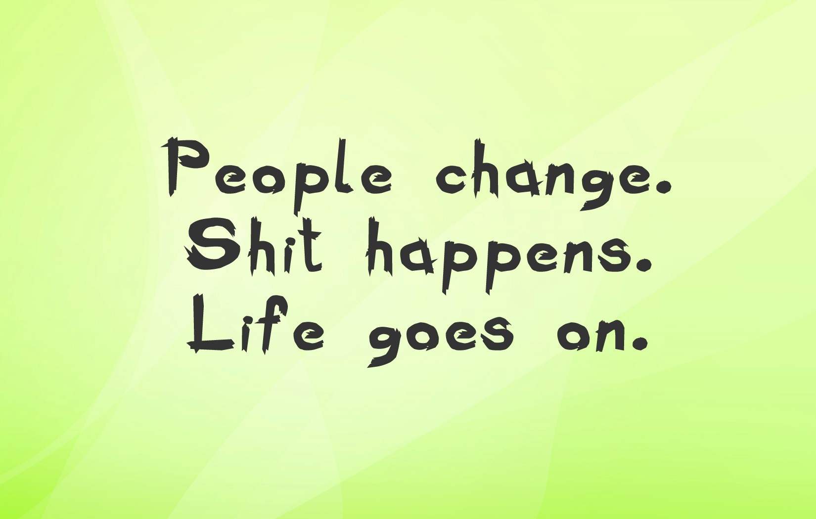 People Change Shit Happens Life Goes On