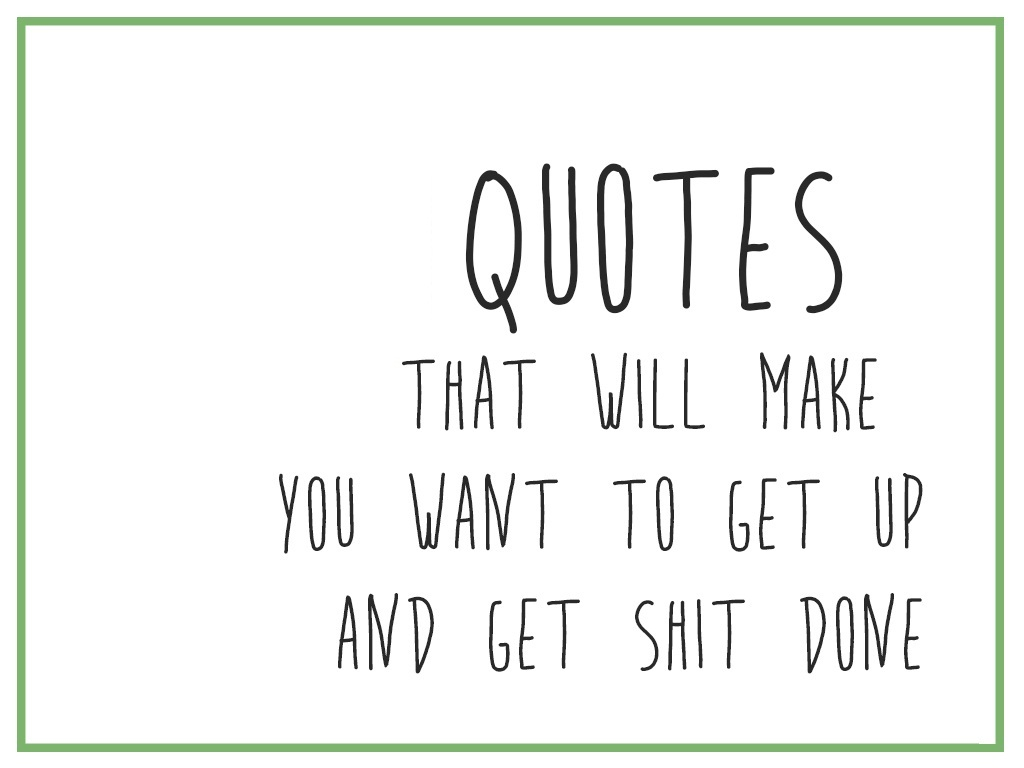 Quotes that will make you want to get up and get shit done