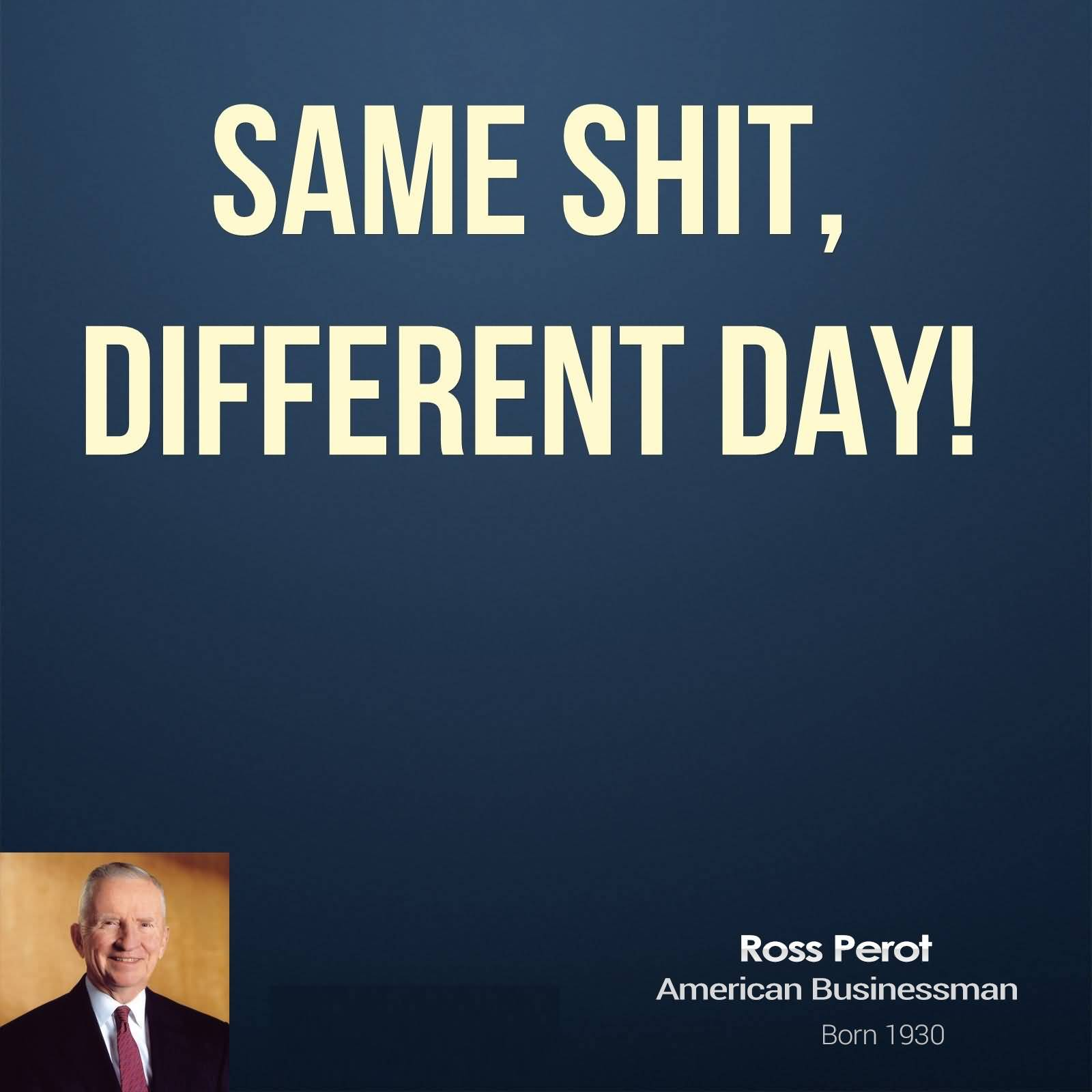 Same shit different day - Ross Perot
