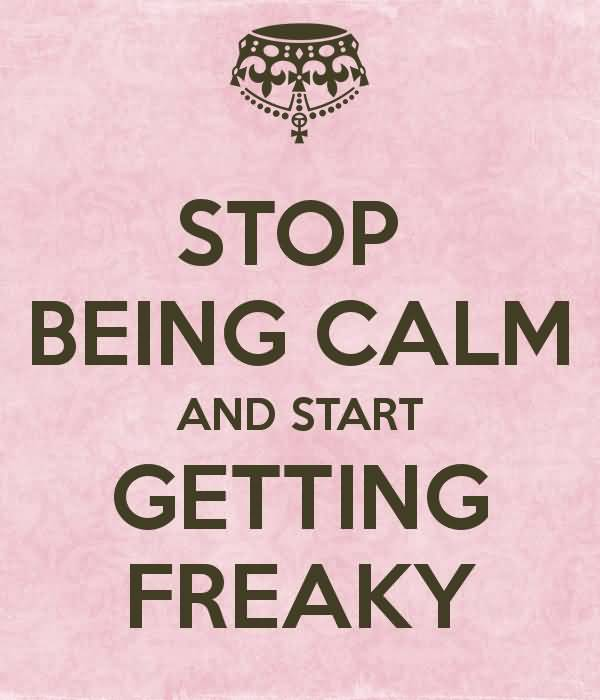 Stop being calm and start getting freaky