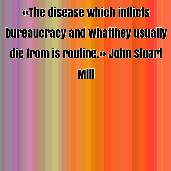 The disease which inflicts bureaucracy and what they usually die from is routine. John Stuart Mill