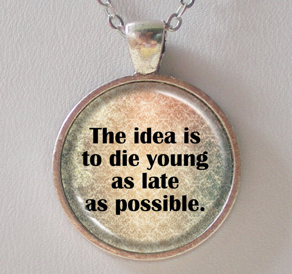 The idea is to die young as late as possible. Ashley Montagu