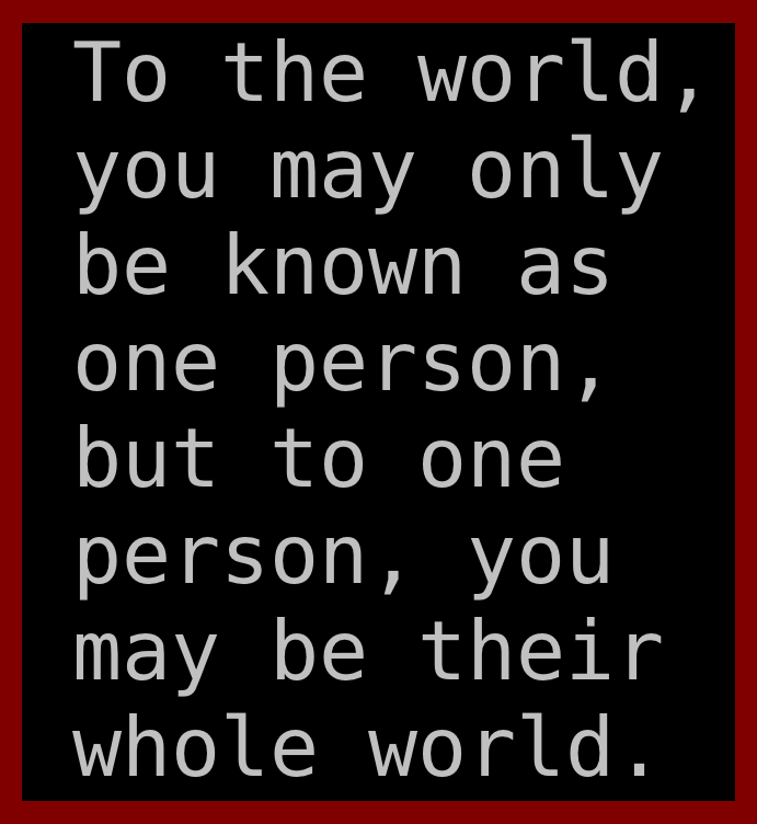 To the world you may only be known as one person but to one person you may be their whole world