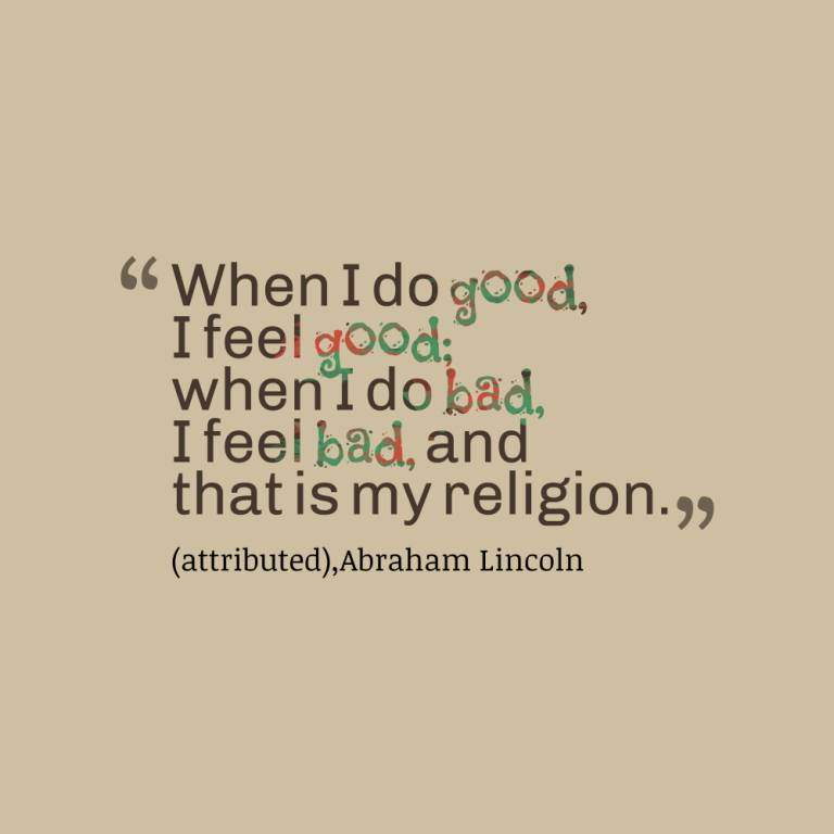 When i do good i feel good when i do bad i feel i bad, and that is my religion - Abraham Lincoln