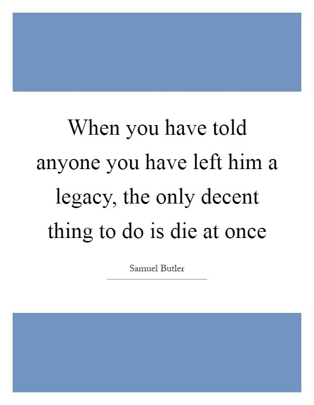 When you've told someone that you've left them a legacy the only decent thing to do is to die at once. Samuel Butler