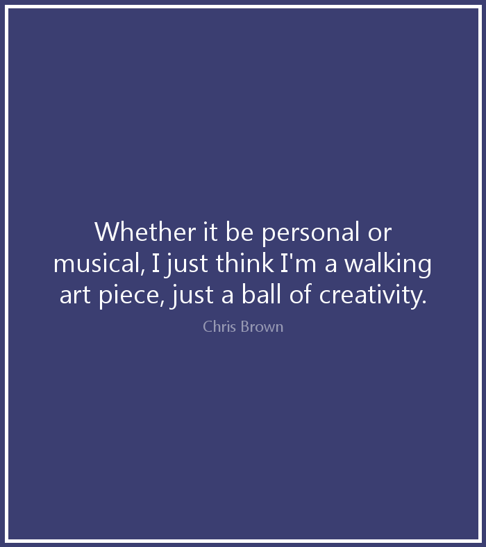 Whether it be personal or musical, I just think I'm a walking art piece, just a ball of creativity. - Chris Brown